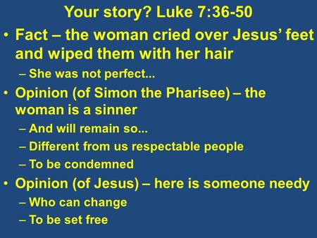 Your story? Luke 7:36-50 Fact – the woman cried over Jesus' feet and wiped them with her hair –She was not perfect... Opinion (of Simon the Pharisee) –
