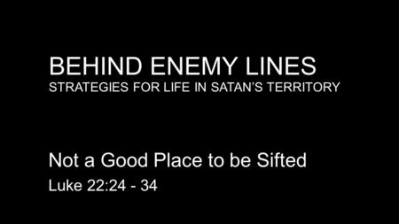 BEHIND ENEMY LINES STRATEGIES FOR LIFE IN SATAN'S TERRITORY Not a Good Place to be Sifted Luke 22:24 - 34.
