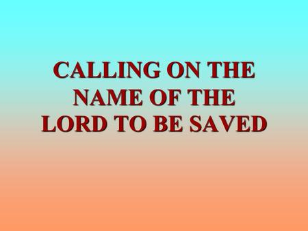 CALLING ON THE NAME OF THE LORD TO BE SAVED. CALLING ON THE NAME OF THE LORD TO BE SAVED I. WHAT IS NOT MEANT A. Calling out with one's voice, Rom. 10:13;