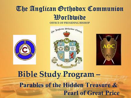 The Anglican Orthodox Communion Worldwide OFFICE OF PRESIDING BISHOP AOC Bible Study Program – Parables of the Hidden Treasure & Pearl of Great Price.