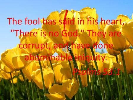 The fool has said in his heart, There is no God. They are corrupt, and have done abominable iniquity. Psalms 53:1.