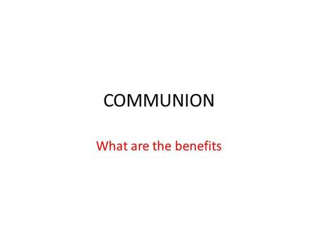 "COMMUNION What are the benefits. COMMUNION BENEFITS Jesus said, ""this is my blood, given and shed for you for the remission of sins."" As we take communion,"