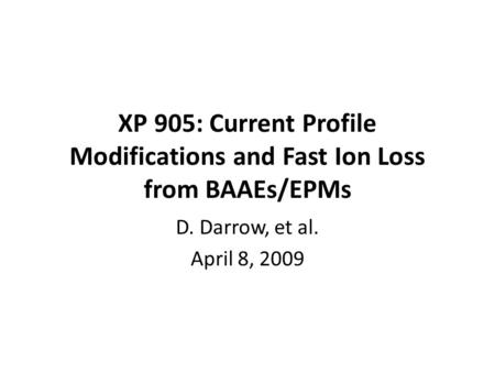 XP 905: Current Profile Modifications and Fast Ion Loss from BAAEs/EPMs D. Darrow, et al. April 8, 2009.