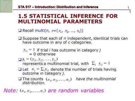 1 STA 517 – Introduction: Distribution and Inference 1.5 STATISTICAL INFERENCE FOR MULTINOMIAL PARAMETERS  Recall multi(n, =( 1,  2, …,  c ))  Suppose.