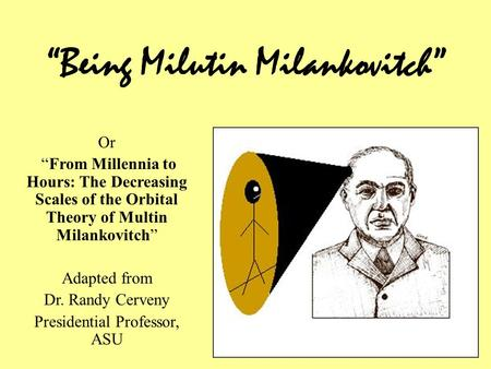 """Being Milutin Milankovitch"" Or ""From Millennia to Hours: The Decreasing Scales of the Orbital Theory of Multin Milankovitch"" Adapted from Dr. Randy Cerveny."
