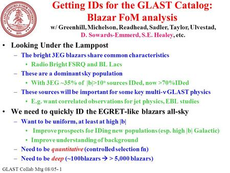 GLAST Collab Mtg 08/05- 1 Getting IDs for the GLAST Catalog: Blazar FoM analysis Looking Under the Lamppost –The bright 3EG blazars share common characteristics.