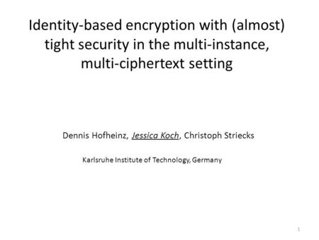 Identity-based encryption with (almost) tight security in the multi-instance, multi-ciphertext setting Dennis Hofheinz, Jessica Koch, Christoph Striecks.