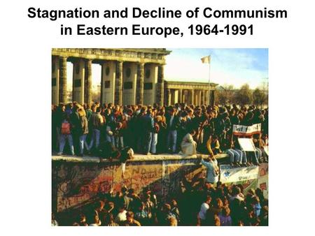 Stagnation and Decline of Communism in Eastern Europe, 1964-1991.