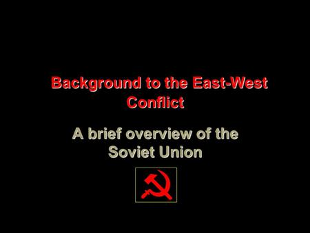 Background to the East-West Conflict Background to the East-West Conflict A brief overview of the Soviet Union.