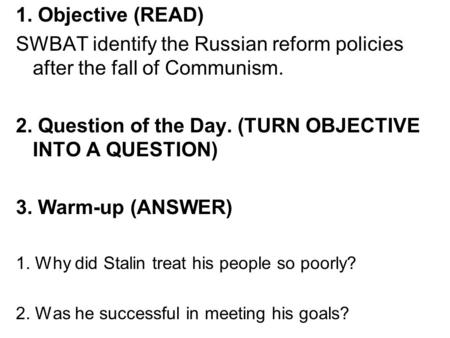 1. Objective (READ) SWBAT identify the Russian reform policies after the fall of Communism. 2. Question of the Day. (TURN OBJECTIVE INTO A QUESTION) 3.