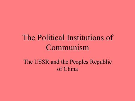 The Political Institutions of Communism The USSR and the Peoples Republic of China.
