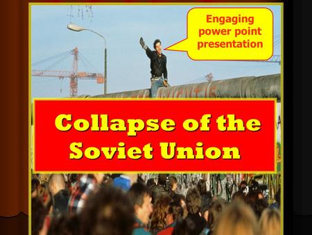 Collapse of the Soviet Union Collapse of the Soviet Union Engaging power point presentation.