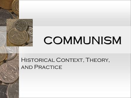 COMMUNISM Historical Context, Theory, and Practice.
