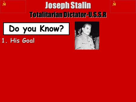 Joseph Stalin Totalitarian Dictator-U.S.S.R Do you Know? 1. His Goal.