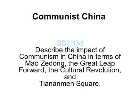 Communist China SS7H3d Describe the impact of Communism in China in terms of Mao Zedong, the Great Leap Forward, the Cultural Revolution, and Tiananmen.