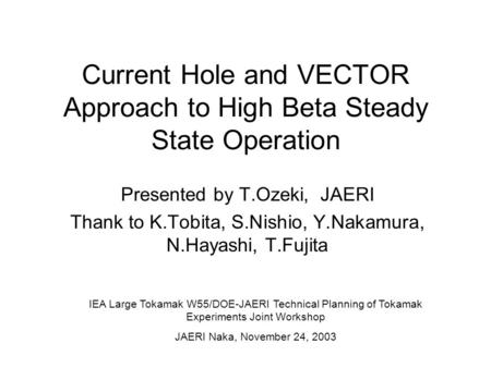 Current Hole and VECTOR Approach to High Beta Steady State Operation Presented by T.Ozeki, JAERI Thank to K.Tobita, S.Nishio, Y.Nakamura, N.Hayashi, T.Fujita.