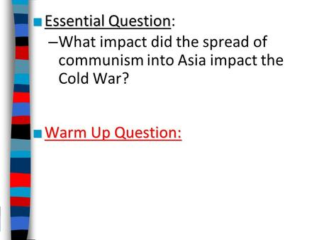 Essential Question: What impact did the spread of communism into Asia impact the Cold War? Warm Up Question: