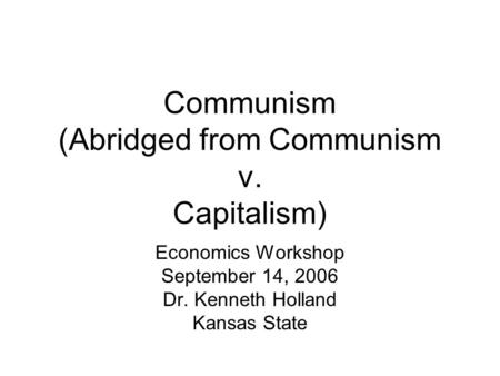 Communism (Abridged from Communism v. Capitalism) Economics Workshop September 14, 2006 Dr. Kenneth Holland Kansas State.