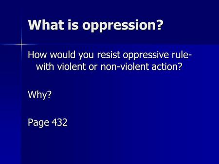 What is oppression? How would you resist oppressive rule-with violent or non-violent action? Why? Page 432.