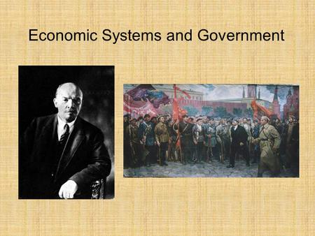 Economic Systems and Government. Communism all class differences would disappear and humankind would live in harmony Characteristics: Radical form of.