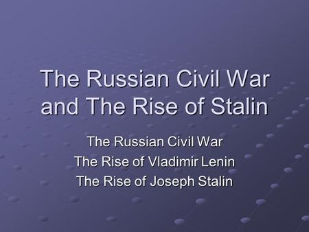 The Russian Civil War and The Rise of Stalin The Russian Civil War The Rise of Vladimir Lenin The Rise of Joseph Stalin.