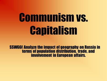 Communism vs. Capitalism SSWG6f Analyze the impact of geography on Russia in terms of population distribution, trade, and involvement in European affairs.