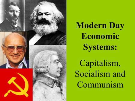 Modern Day Economic Systems: Capitalism, Socialism and Communism.