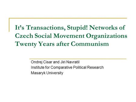 It's Transactions, Stupid! Networks of Czech Social Movement Organizations Twenty Years after Communism Ondrej Cisar and Jiri Navratil Institute for Comparative.