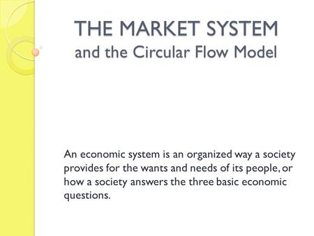 THE MARKET SYSTEM and the Circular Flow Model An economic system is an organized way a society provides for the wants and needs of its people, or how a.