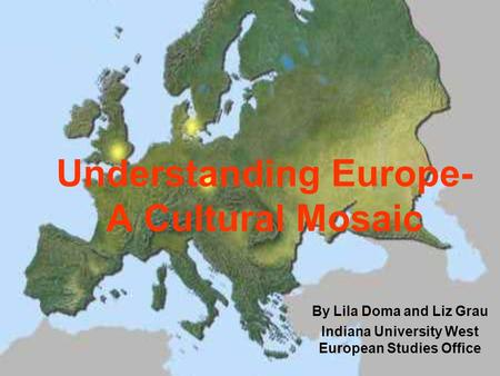 Understanding Europe- A Cultural Mosaic By Lila Doma and Liz Grau Indiana University West European Studies Office.