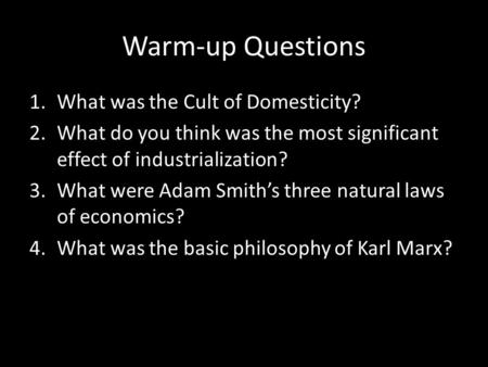 Warm-up Questions 1.What was the Cult of Domesticity? 2.What do you think was the most significant effect of industrialization? 3.What were Adam Smith's.