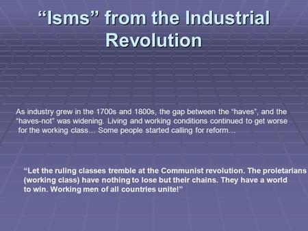 """Isms"" from the Industrial Revolution As industry grew in the 1700s and 1800s, the gap between the ""haves"", and the ""haves-not"" was widening. Living and."