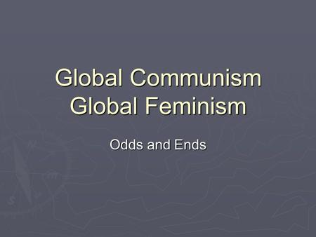 Global Communism Global Feminism Odds and Ends. Internationalism  Communism was a global phenomenon  They were antinationalist  Some western countries.