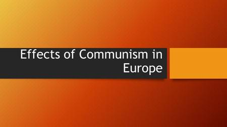 Effects of Communism in Europe. Essential Question How did Communism influence the development of economic, social, and political systems of Eastern and.
