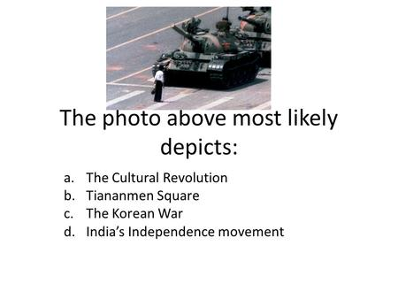 The photo above most likely depicts: a.The Cultural Revolution b.Tiananmen Square c.The Korean War d.India's Independence movement.