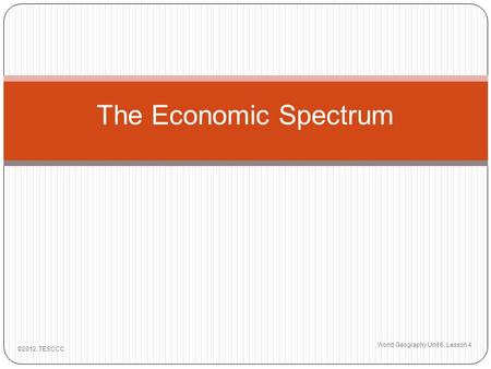 The Economic Spectrum World Geography Unit 6, Lesson 4 ©2012, TESCCC.