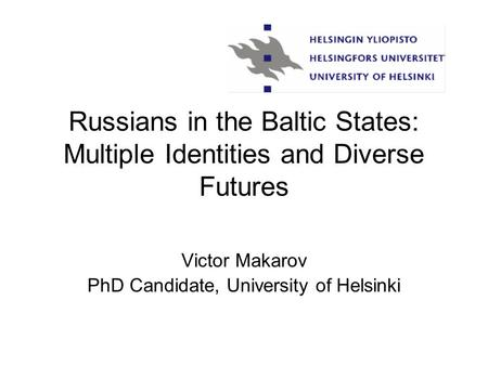 Russians in the Baltic States: Multiple Identities and Diverse Futures Victor Makarov PhD Candidate, University of Helsinki.
