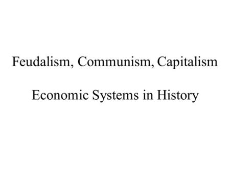 Feudalism, Communism, Capitalism Economic Systems in History.