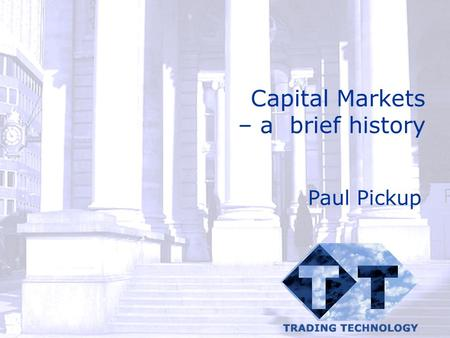 Capital Markets – a brief history Paul Pickup. © Catalyst Development Ltd 2002 Capital Markets – a very brief history 1844 Joint Stock Companies Act 1913.