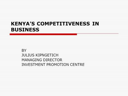 KENYA'S COMPETITIVENESS IN BUSINESS BY JULIUS KIPNGETICH MANAGING DIRECTOR INVESTMENT PROMOTION CENTRE.