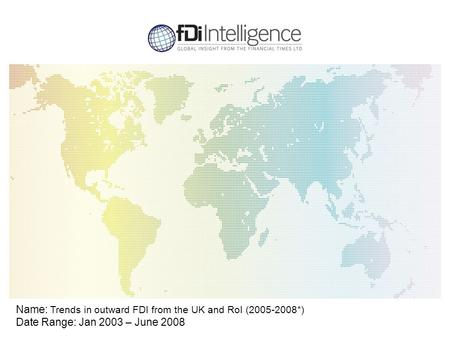 Name: Trends in outward FDI from the UK and RoI (2005-2008*) Date Range: Jan 2003 – June 2008.