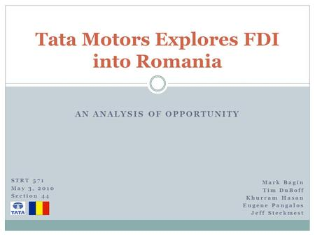 AN ANALYSIS OF OPPORTUNITY Tata Motors Explores FDI into Romania Mark Bagin Tim DuBoff Khurram Hasan Eugene Pangalos Jeff Steckmest STRT 571 May 3, 2010.