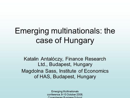 Emerging Multinationals conference, 9-10 October 2008, Copenhagen Business School Emerging multinationals: the case of Hungary Katalin Antalóczy, Finance.