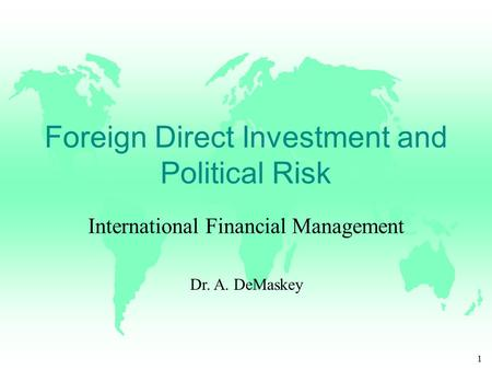 1 Foreign Direct Investment and Political Risk International Financial Management Dr. A. DeMaskey.