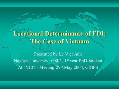 Locational Determinants of FDI: The Case of Vietnam Presented by Le Viet Anh Nagoya University, GSID, 1 st year PhD Student At JVEC's Meeting 29 th May.