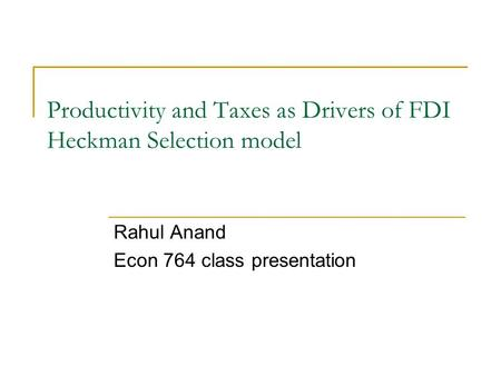 Productivity and Taxes as Drivers of FDI Heckman Selection model Rahul Anand Econ 764 class presentation.