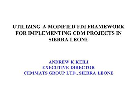 UTILIZING A MODIFIED FDI FRAMEWORK FOR IMPLEMENTING CDM PROJECTS IN SIERRA LEONE ANDREW K.KEILI EXECUTIVE DIRECTOR CEMMATS GROUP LTD., SIERRA LEONE.