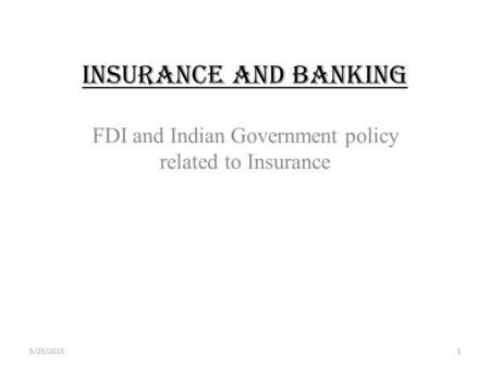 INSURANCE AND BANKING FDI and <strong>Indian</strong> Government policy related to Insurance 5/25/20151.