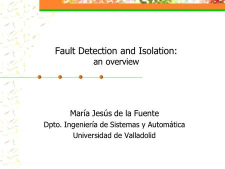 Fault Detection and Isolation: an overview María Jesús de la Fuente Dpto. Ingeniería de Sistemas y Automática Universidad de Valladolid.