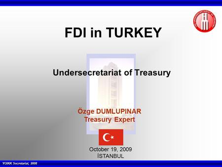 YOIKK Secretariat, 2008 Undersecretariat of Treasury October 19, 2009 İSTANBUL FDI in TURKEY Özge DUMLUPINAR Treasury Expert.